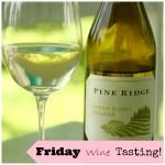 Friday Wine Tasting...2009 Pine Ridge Chenin Blanc Viognier!